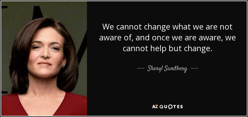 quote-we-cannot-change-what-we-are-not-aware-of-and-once-we-are-aware-we-cannot-help-but-change-sheryl-sandberg-50-69-02